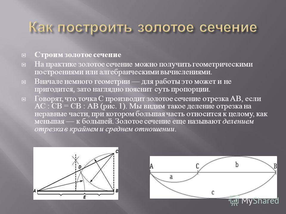 Строим золотое сечение На практике золотое сечение можно получить геометрическими построениями или алгебраическими вычислениями. Вначале немного геометрии для работы это может и не пригодится, зато наглядно пояснит суть пропорции. Говорят, что точка