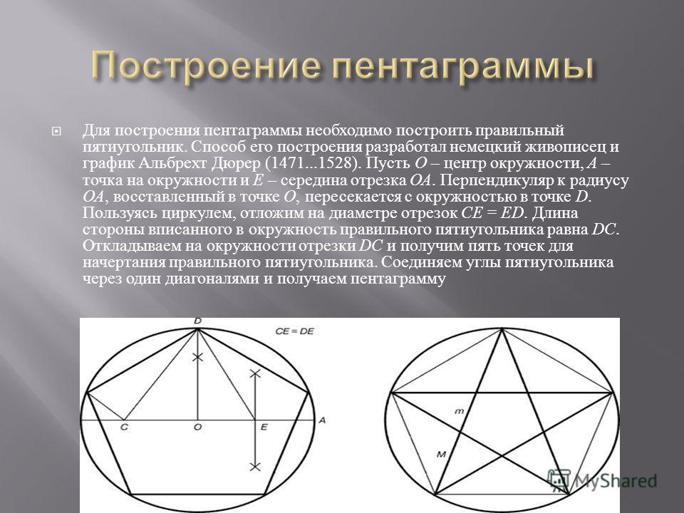 Для построения пентаграммы необходимо построить правильный пятиугольник. Способ его построения разработал немецкий живописец и график Альбрехт Дюрер (1471...1528). Пусть O – центр окружности, A – точка на окружности и Е – середина отрезка ОА. Перпенд
