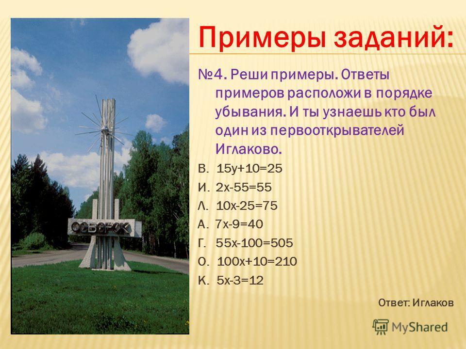 4. Реши примеры. Ответы примеров расположи в порядке убывания. И ты узнаешь кто был один из первооткрывателей Иглаково. В. 15y+10=25 И. 2 х-55=55 Л. 10 х-25=75 А. 7 х-9=40 Г. 55 х-100=505 О. 100 х+10=210 К. 5 х-3=12 Ответ: Иглаков Примеры заданий: