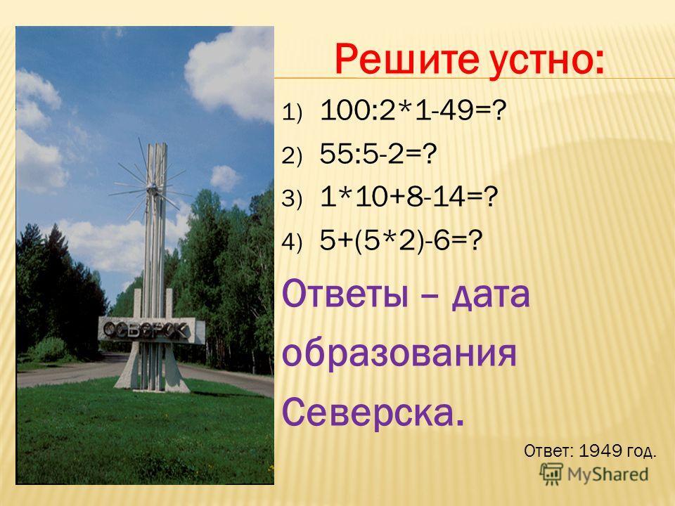Решите устно: 1) 100:2*1-49=? 2) 55:5-2=? 3) 1*10+8-14=? 4) 5+(5*2)-6=? Ответы – дата образования Северска. Ответ: 1949 год.