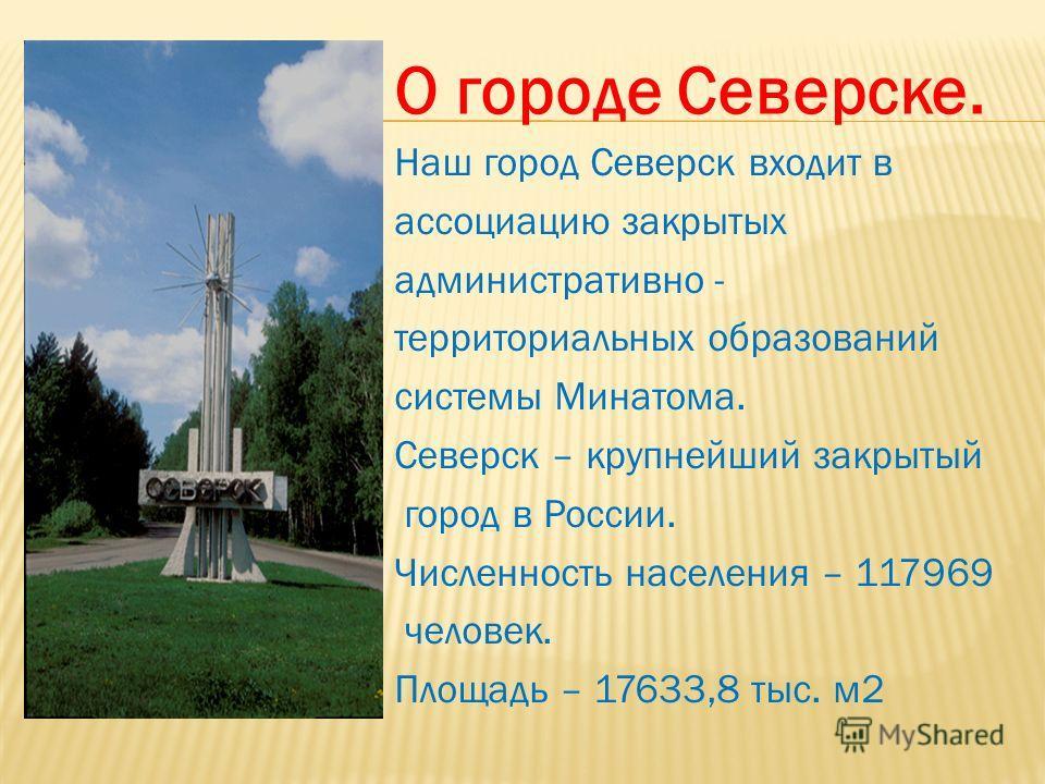Наш город Северск входит в ассоциацию закрытых административно - территориальных образований системы Минатома. Северск – крупнейший закрытый город в России. Численность населения – 117969 человек. Площадь – 17633,8 тыс. м 2 О городе Северске.