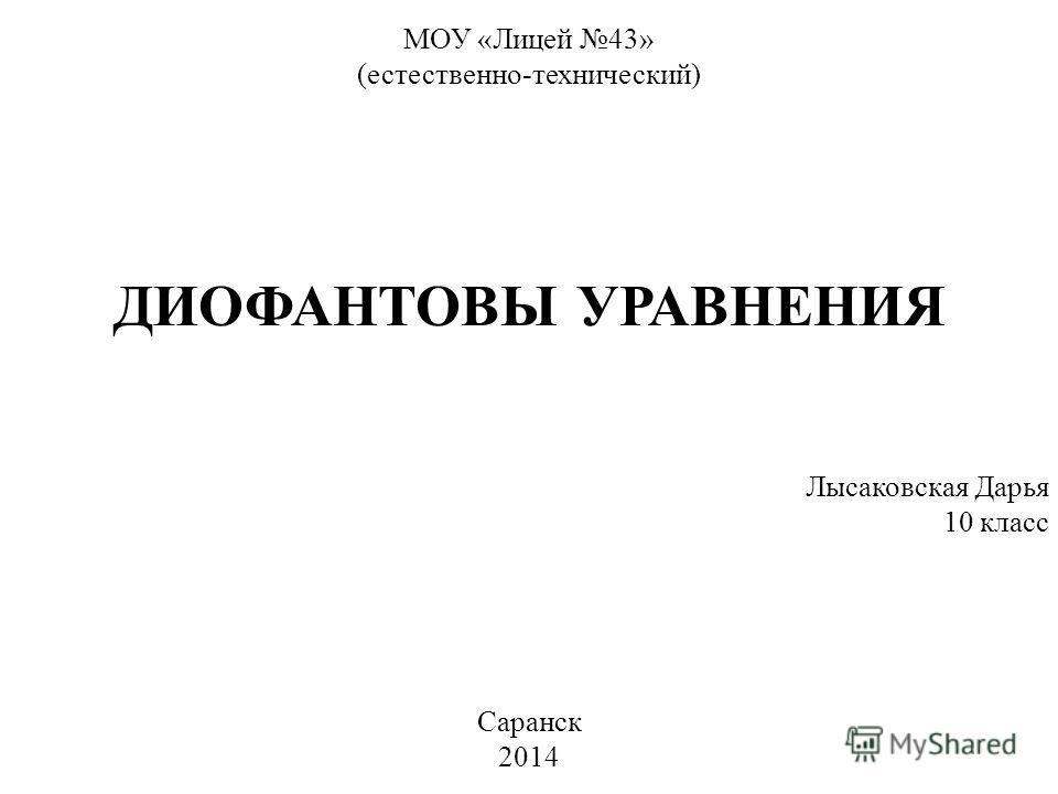 ДИОФАНТОВЫ УРАВНЕНИЯ МОУ «Лицей 43» (естественно-технический) Саранск 2014 Лысаковская Дарья 10 класс
