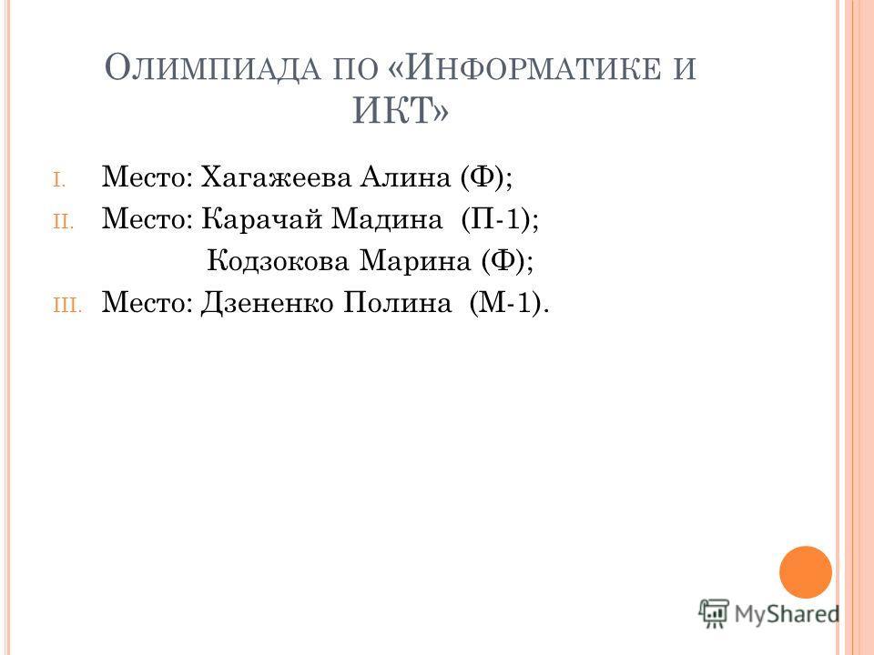 О ЛИМПИАДА ПО «И НФОРМАТИКЕ И ИКТ» I. Место: Хагажеева Алина (Ф); II. Место: Карачай Мадина (П-1); Кодзокова Марина (Ф); III. Место: Дзененко Полина (М-1).