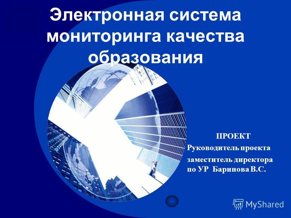 ПРОЕКТ Руководитель проекта заместитель директора по УР Баринова В.С. Электронная система мониторинга качества образования