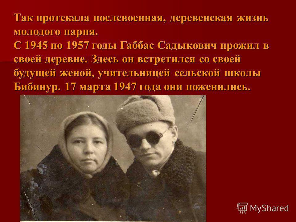 Так протекала послевоенная, деревенская жизнь молодого парня. С 1945 по 1957 годы Габбас Садыкович прожил в своей деревне. Здесь он встретился со своей будущей женой, учительницей сельской школы Бибинур. 17 марта 1947 года они поженились.