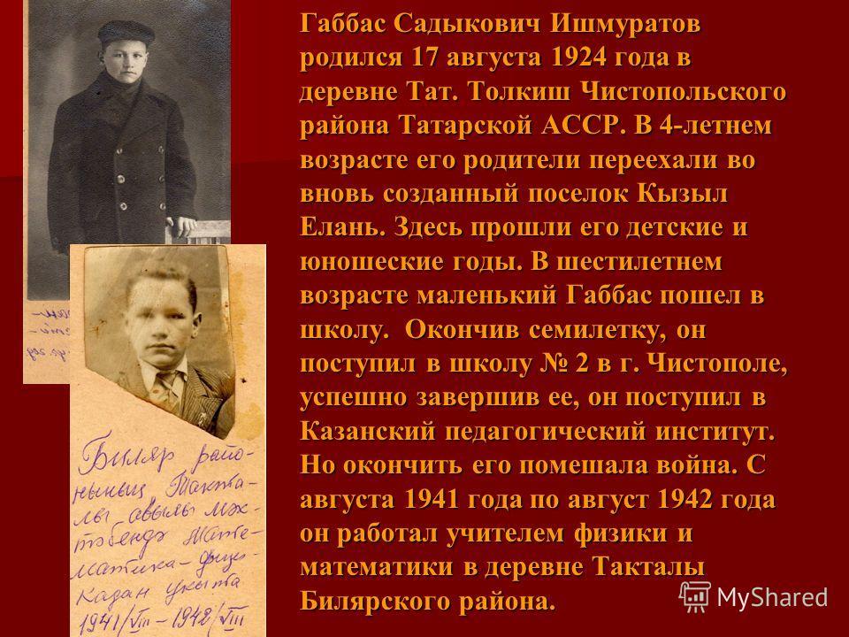 Габбас Садыкович Ишмуратов родился 17 августа 1924 года в деревне Тат. Толкиш Чистопольского района Татарской АССР. В 4-летнем возрасте его родители переехали во вновь созданный поселок Кызыл Елань. Здесь прошли его детские и юношеские годы. В шестил