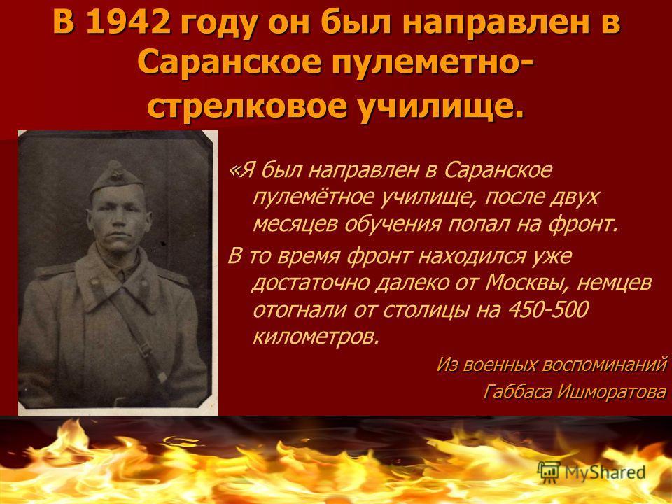 В 1942 году он был направлен в Саранское пулеметно- стрелковое училище. « «Я был направлен в Саранское пулемётное училище, после двух месяцев обучения попал на фронт. В то время фронт находился уже достаточно далеко от Москвы, немцев отогнали от стол
