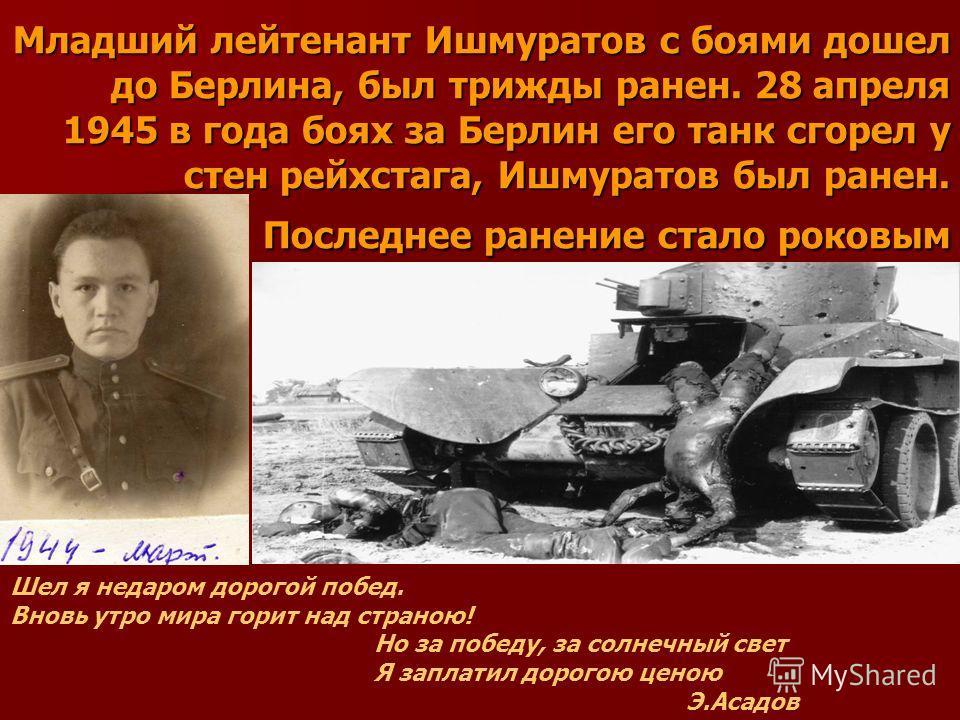 Младший лейтенант Ишмуратов с боями дошел до Берлина, был трижды ранен. 28 апреля 1945 в года боях за Берлин его танк сгорел у стен рейхстага, Ишмуратов был ранен. Последнее ранение стало роковым Шел я недаром дорогой побед. Вновь утро мира горит над
