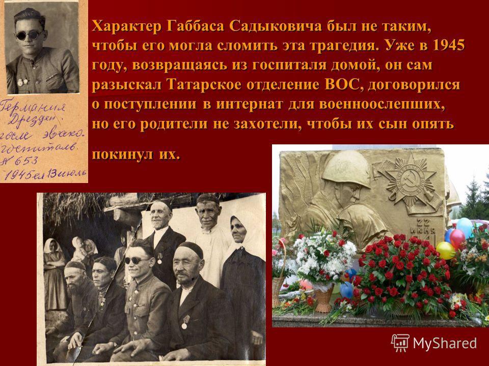 Характер Габбаса Садыковича был не таким, чтобы его могла сломить эта трагедия. Уже в 1945 году, возвращаясь из госпиталя домой, он сам разыскал Татарское отделение ВОС, договорился о поступлении в интернат для военноослепших, но его родители не захо