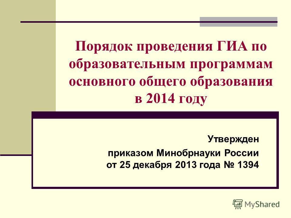 Порядок проведения ГИА по образовательным программам основного общего образования в 2014 году Утвержден приказом Минобрнауки России от 25 декабря 2013 года 1394