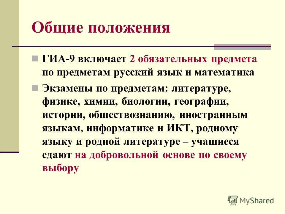 Общие положения ГИА-9 включает 2 обязательных предмета по предметам русский язык и математика Экзамены по предметам: литературе, физике, химии, биологии, географии, истории, обществознанию, иностранным языкам, информатике и ИКТ, родному языку и родно