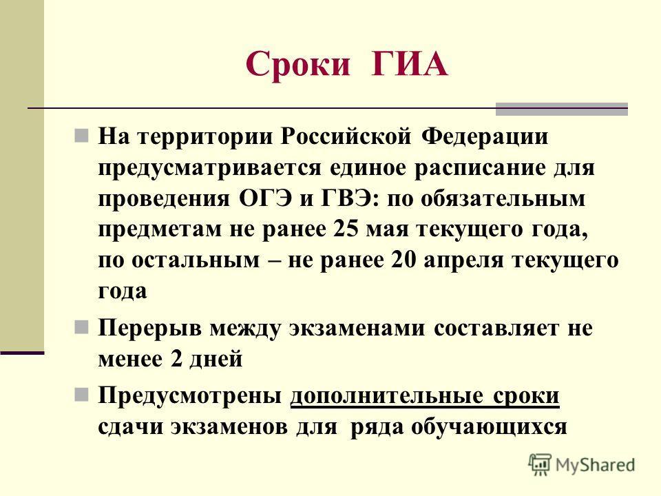 Сроки ГИА На территории Российской Федерации предусматривается единое расписание для проведения ОГЭ и ГВЭ: по обязательным предметам не ранее 25 мая текущего года, по остальным – не ранее 20 апреля текущего года Перерыв между экзаменами составляет не