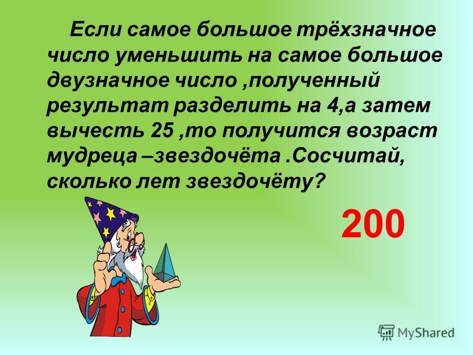 Если самое большое трёхзначное число уменьшить на самое большое двузначное число,полученный результат разделить на 4,а затем вычесть 25,то получится возраст мудреца –звездочёта.Сосчитай, сколько лет звездочёту? 200
