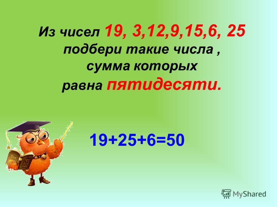 Из чисел 19, 3,12,9,15,6, 25 подбери такие числа, сумма которых равна пятидесяти. 19+25+6=50