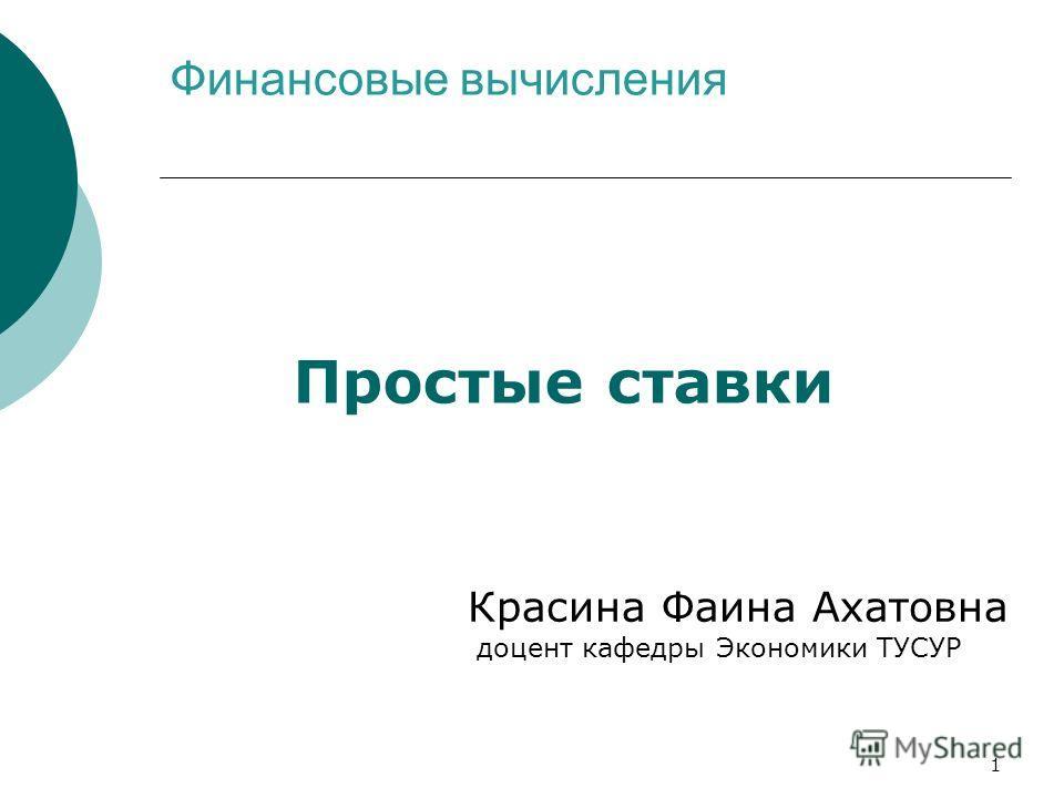 1 Финансовые вычисления Простые ставки Красина Фаина Ахатовна доцент кафедры Экономики ТУСУР