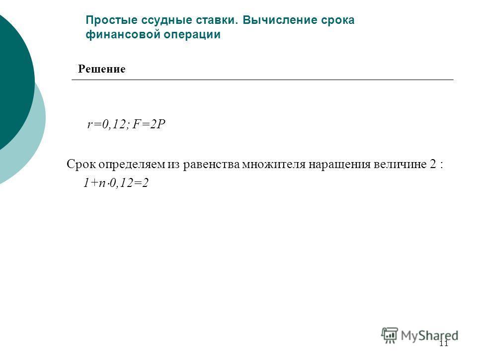 11 Простые ссудные ставки. Вычисление срока финансовой операции r=0,12; F=2P Срок определяем из равенства множителя наращения величине 2 : 1+n 0,12=2 Решение