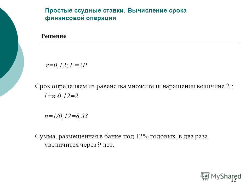12 Простые ссудные ставки. Вычисление срока финансовой операции r=0,12; F=2P Срок определяем из равенства множителя наращения величине 2 : 1+n 0,12=2 n=1/0,12=8,33 Сумма, размещенная в банке под 12% годовых, в два раза увеличится через 9 лет. Решение