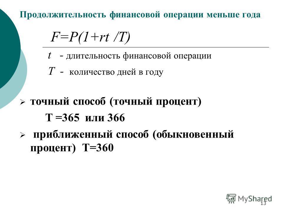 13 Продолжительность финансовой операции меньше года F=P(1+rt /T) t - длительность финансовой операции T - количество дней в году точный способ (точный процент) Т =365 или 366 приближенный способ (обыкновенный процент) Т=360