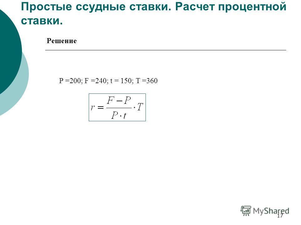 17 Простые ссудные ставки. Расчет процентной ставки. P =200; F =240; t = 150; T =360 Решение