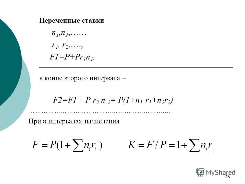 19 Переменные ставки n 1,n 2,…… r 1, r 2,…., F1=Р+Pr 1 n 1, в конце второго интервала F2=F1+ Р r 2 n 2 = P(1+n 1 r 1 +n 2 r 2 ) …………………………………………………………. При n интервалах начисления