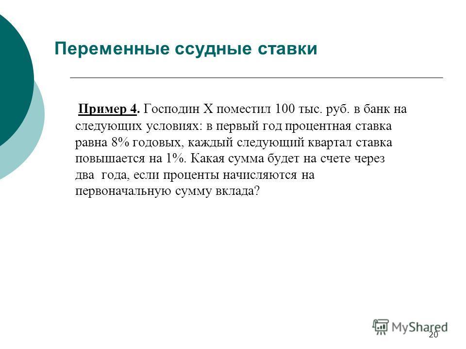 20 Переменные ссудные ставки Пример 4. Господин Х поместил 100 тыс. руб. в банк на следующих условиях: в первый год процентная ставка равна 8% годовых, каждый следующий квартал ставка повышается на 1%. Какая сумма будет на счете через два года, если