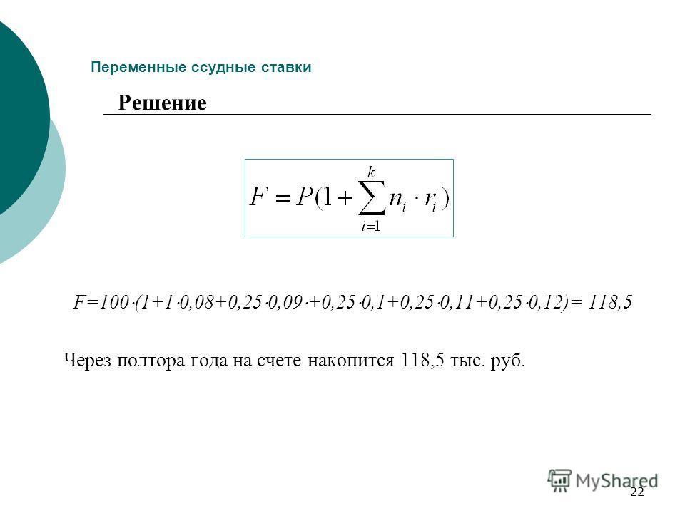 22 Переменные ссудные ставки F=100 (1+1 0,08+0,25 0,09 +0,25 0,1+0,25 0,11+0,25 0,12)= 118,5 Через полтора года на счете накопится 118,5 тыс. руб. Решение