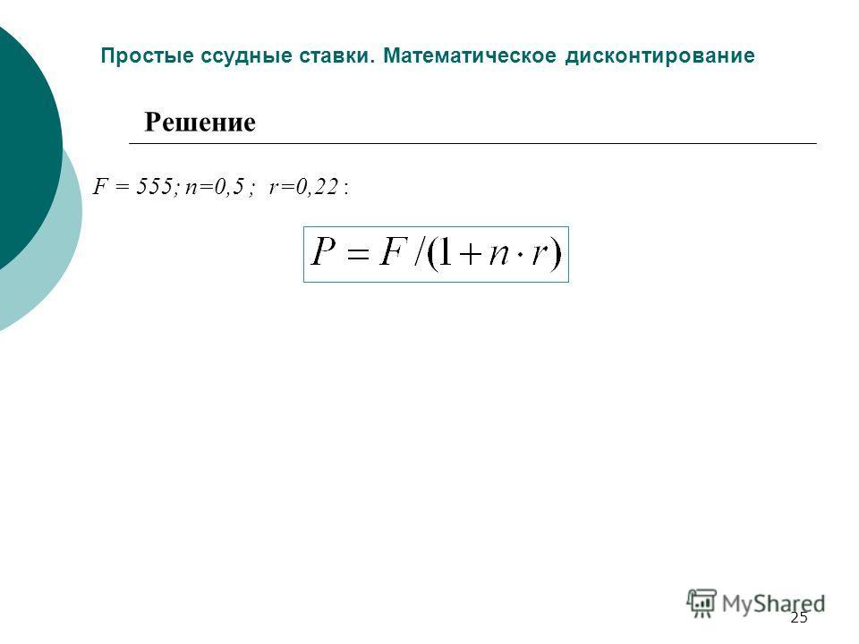 25 Простые ссудные ставки. Математическое дисконтирование F = 555; n=0,5 ; r=0,22 : Решение