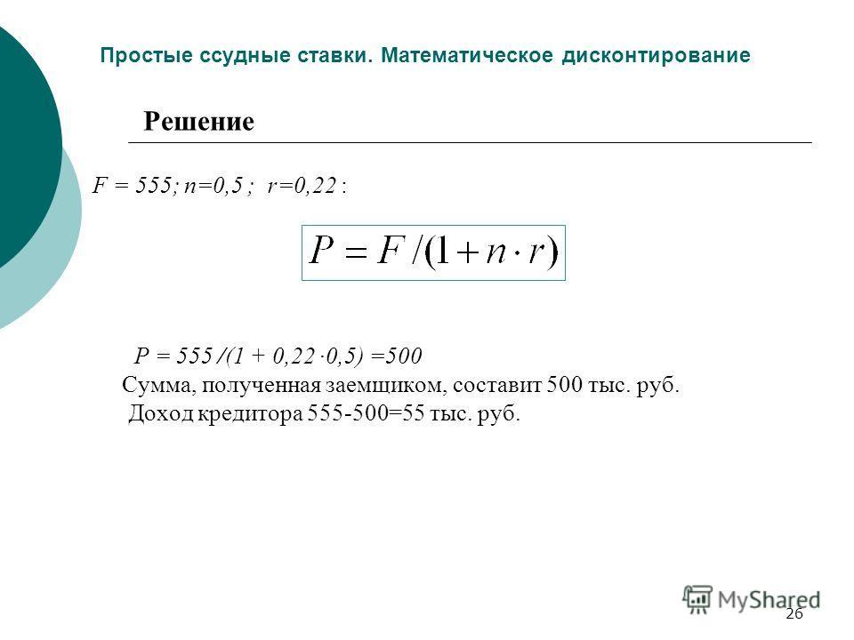 26 Простые ссудные ставки. Математическое дисконтирование F = 555; n=0,5 ; r=0,22 : P = 555 /(1 + 0,22 ·0,5) =500 Сумма, полученная заемщиком, составит 500 тыс. руб. Доход кредитора 555-500=55 тыс. руб. Решение