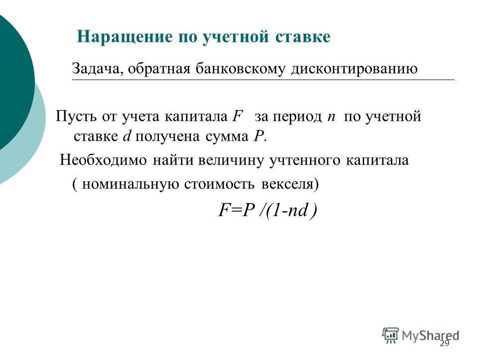 29 Наращение по учетной ставке Задача, обратная банковскому дисконтированию Пусть от учета капитала F за период n по учетной ставке d получена сумма P. Необходимо найти величину учтенного капитала ( номинальную стоимость векселя) F=P /(1-nd )
