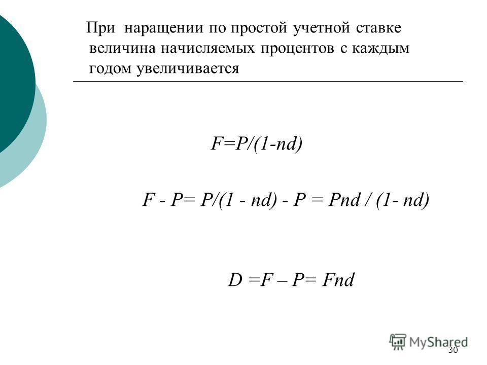 30 При наращении по простой учетной ставке величина начисляемых процентов с каждым годом увеличивается F=P/(1-nd) F - P= P/(1 - nd) - P = Pnd / (1- nd) D =F – P= Fnd