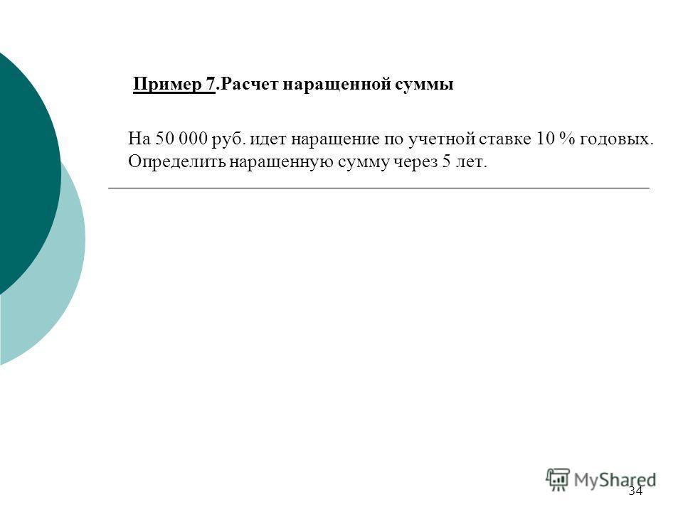 34 Пример 7. Расчет наращенной суммы На 50 000 руб. идет наращение по учетной ставке 10 % годовых. Определить наращенную сумму через 5 лет.