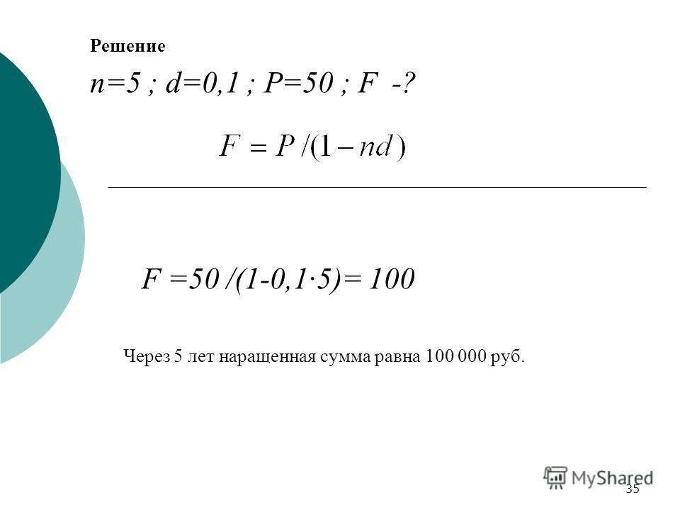 35 Решение n=5 ; d=0,1 ; P=50 ; F -? F =50 /(1-0,15)= 100 Через 5 лет наращенная сумма равна 100 000 руб.