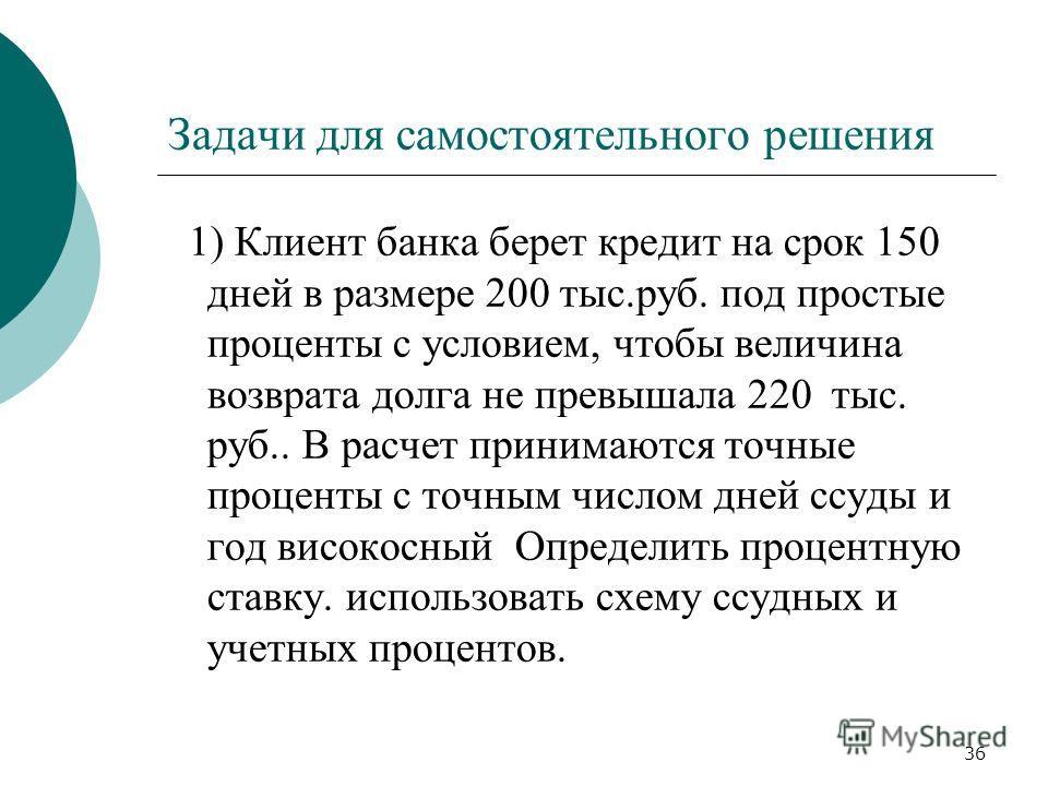 36 Задачи для самостоятельного решения 1) Клиент банка берет кредит на срок 150 дней в размере 200 тыс.руб. под простые проценты с условием, чтобы величина возврата долга не превышала 220 тыс. руб.. В расчет принимаются точные проценты с точным число