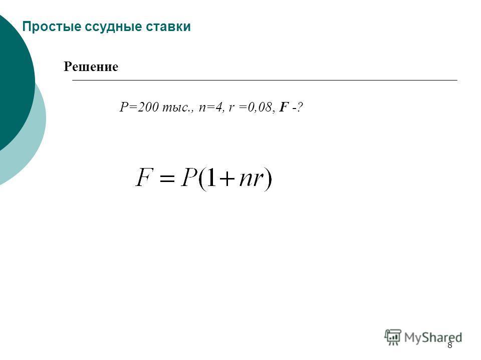 8 Простые ссудные ставки Решение Р=200 тыс., n=4, r =0,08, F -?