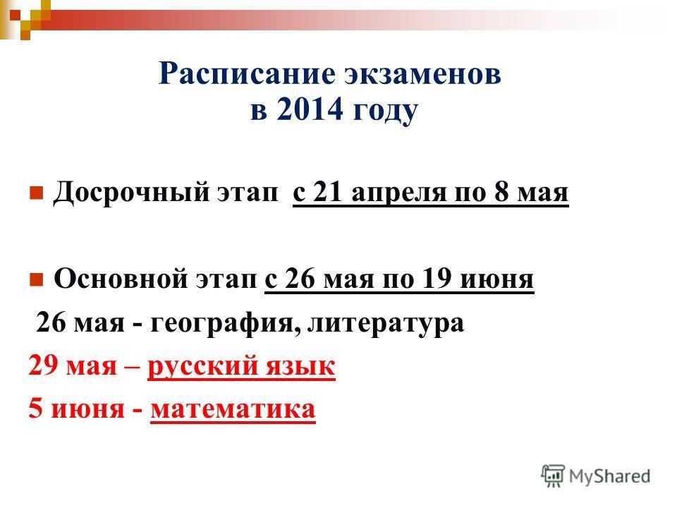 Расписание экзаменов в 2014 году Досрочный этап с 21 апреля по 8 мая Основной этап с 26 мая по 19 июня 26 мая - география, литература 29 мая – русский язык 5 июня - математика