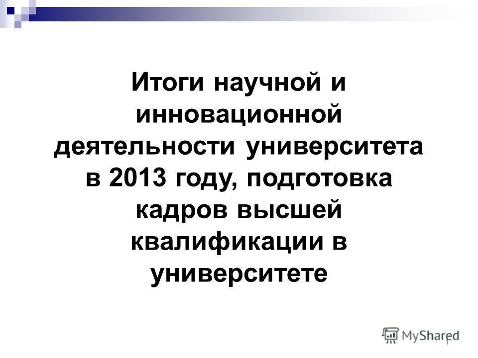 1 Итоги научной и инновационной деятельности университета в 2013 году, подготовка кадров высшей квалификации в университете