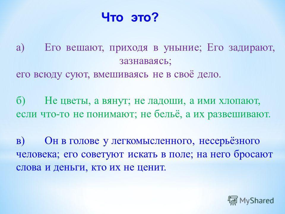 а)Его вешают, приходя в уныние; Его задирают, зазнаваясь; его всюду суют, вмешиваясь не в своё дело. б)Не цветы, а вянут; не ладоши, а ими хлопают, если что-то не понимают; не бельё, а их развешивают. в)Он в голове у легкомысленного, несерьёзного чел