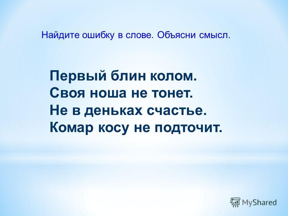 Первый блин колом. Своя ноша не тонет. Не в деньках счастье. Комар косу не подточит. Найдите ошибку в слове. Объясни смысл.