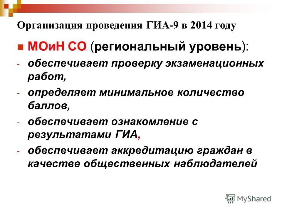 Организация проведения ГИА-9 в 2014 году МОиН СО (региональный уровень): - обеспечивает проверку экзаменационных работ, - определяет минимальное количество баллов, - обеспечивает ознакомление с результатами ГИА, - обеспечивает аккредитацию граждан в