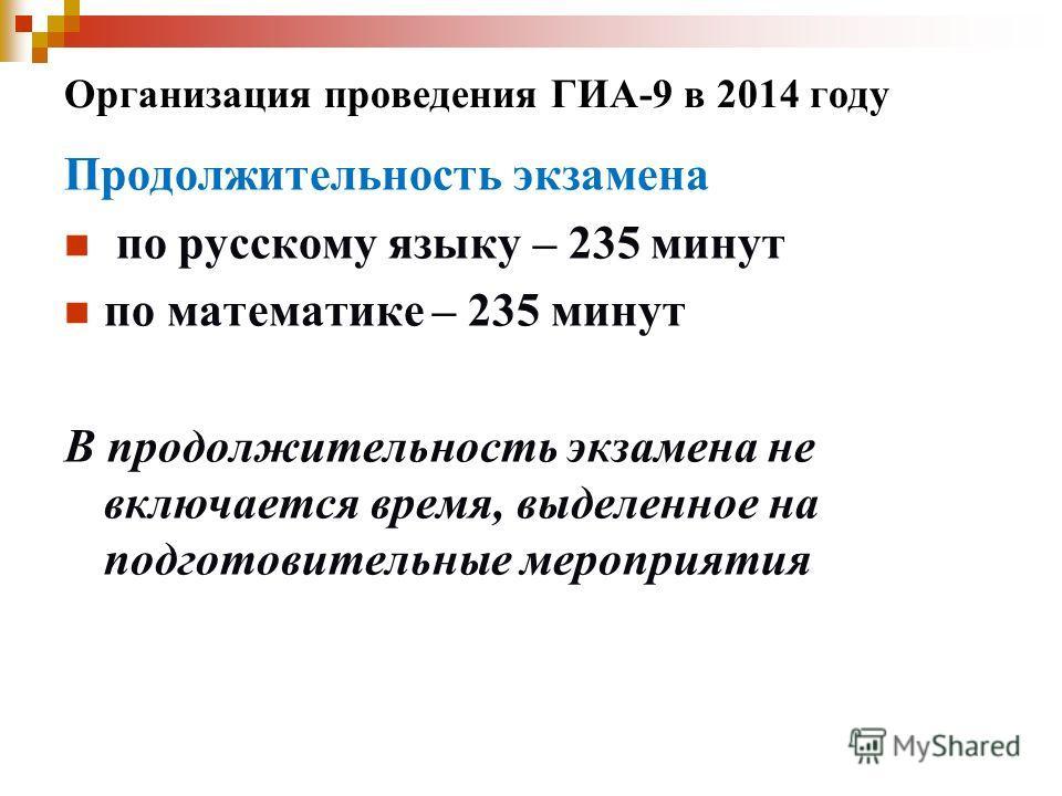 Организация проведения ГИА-9 в 2014 году Продолжительность экзамена по русскому языку – 235 минут по математике – 235 минут В продолжительность экзамена не включается время, выделенное на подготовительные мероприятия