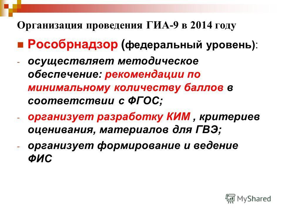Организация проведения ГИА-9 в 2014 году Рособрнадзор ( федеральный уровень): - осуществляет методическое обеспечение: рекомендации по минимальному количеству баллов в соответствии с ФГОС; - организует разработку КИМ, критериев оценивания, материалов