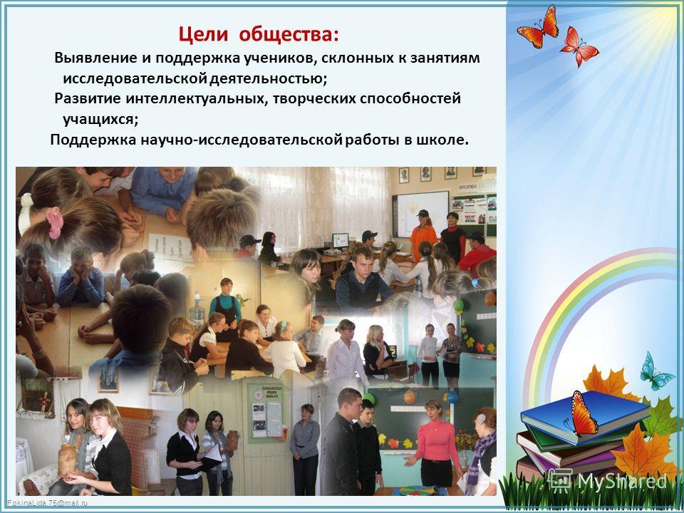 FokinaLida.75@mail.ru Цели общества: Выявление и поддержка учеников, склонных к занятиям исследовательской деятельностью; Развитие интеллектуальных, творческих способностей учащихся; Поддержка научно-исследовательской работы в школе.