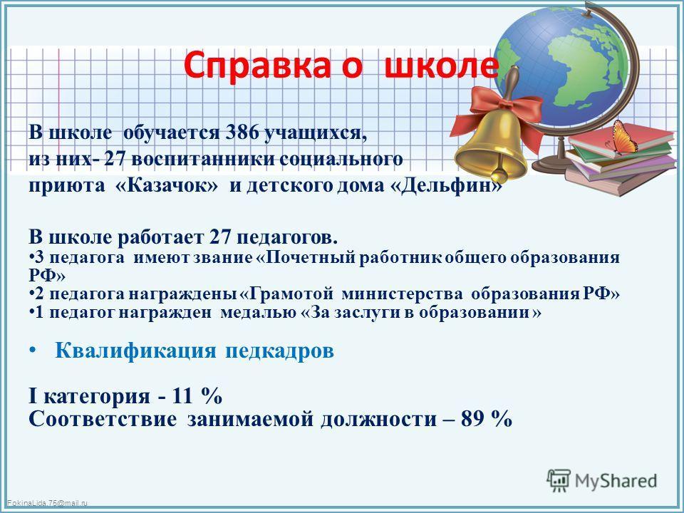 FokinaLida.75@mail.ru Справка о школе В школе обучается 386 учащихся, из них- 27 воспитанники социального приюта «Казачок» и детского дома «Дельфин» В школе работает 27 педагогов. 3 педагога имеют звание «Почетный работник общего образования РФ» 2 пе