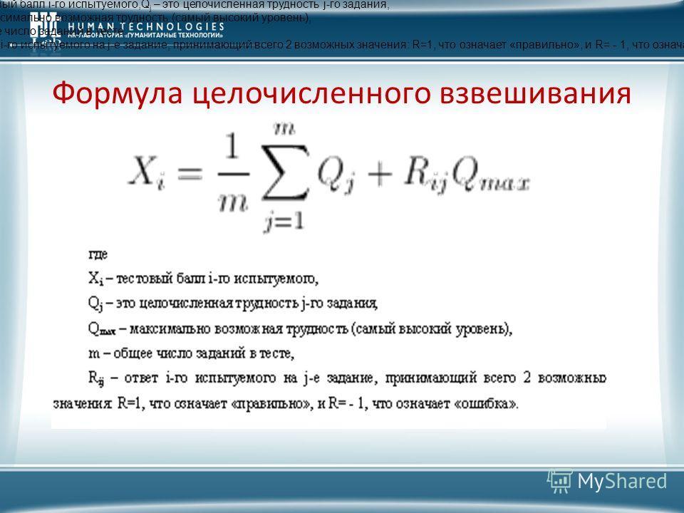 Формула целочисленного взвешивания где X i – тестовый балл i-го испытуемого,Q j – это целочисленная трудность j-го задания, Q max – максимально возможная трудность (самый высокий уровень), m – общее число заданий в тесте, R ij – ответ i-го испытуемог