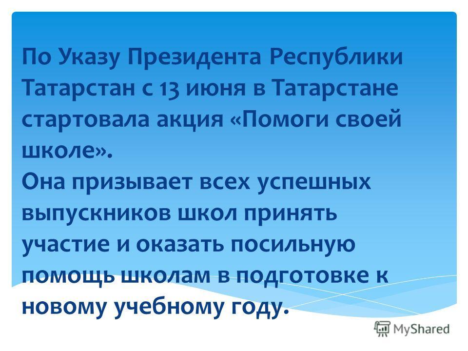 По Указу Президента Республики Татарстан с 13 июня в Татарстане стартовала акция «Помоги своей школе». Она призывает всех успешных выпускников школ принять участие и оказать посильную помощь школам в подготовке к новому учебному году.