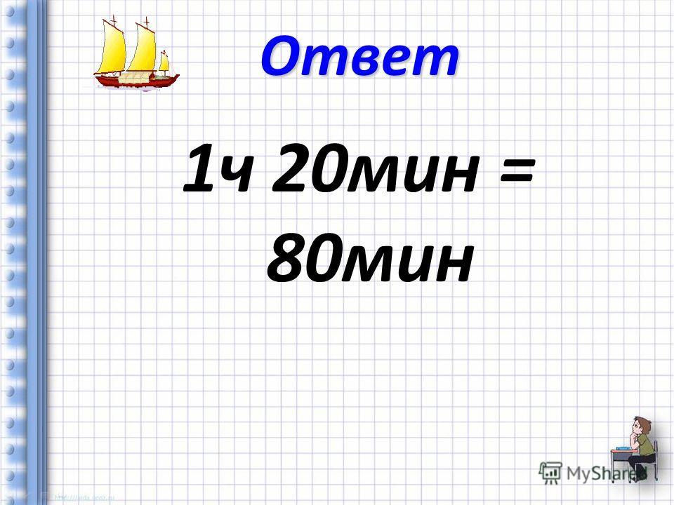 1 ч 20 мин = 80 мин Ответ