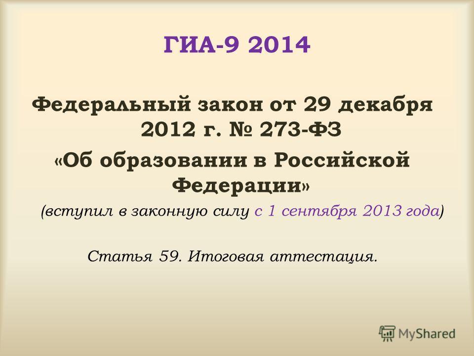 ГИА-9 2014 Федеральный закон от 29 декабря 2012 г. 273-ФЗ «Об образовании в Российской Федерации» (вступил в законную силу с 1 сентября 2013 года) Статья 59. Итоговая аттестация.