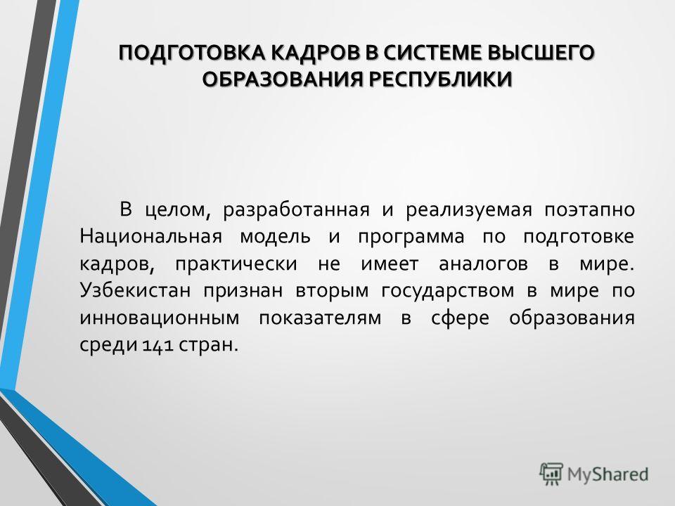 В целом, разработанная и реализуемая поэтапно Национальная модель и программа по подготовке кадров, практически не имеет аналогов в мире. Узбекистан признан вторым государством в мире по инновационным показателям в сфере образования среди 141 стран.