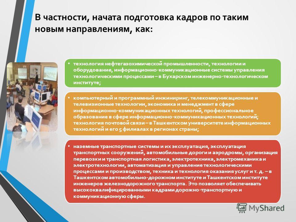 В частности, начата подготовка кадров по таким новым направлениям, как: технология нефтегазохимической промышленности, технологии и оборудование, информационно-коммуникационные системы управления технологическими процессами – в Бухарском инженерно-те