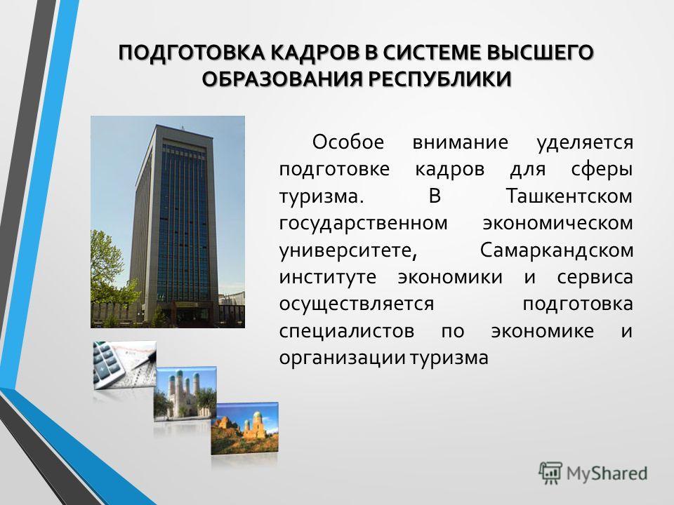 Особое внимание уделяется подготовке кадров для сферы туризма. В Ташкентском государственном экономическом университете, Самаркандском институте экономики и сервиса осуществляется подготовка специалистов по экономике и организации туризма ПОДГОТОВКА